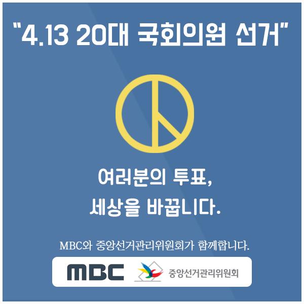 4.13 20대 국회의원 선거여러분의 투표, 세상을 바꿉니다.MBC와 중앙선거관리위원회가 함께합니다.