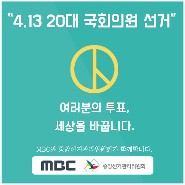 4.13 20대 국회의원선거, 여러분의 투표, 세상을 바꿉니다. mbc와 중앙선거관리위원회가 함께합니다. mbc 중앙선거관리위원회