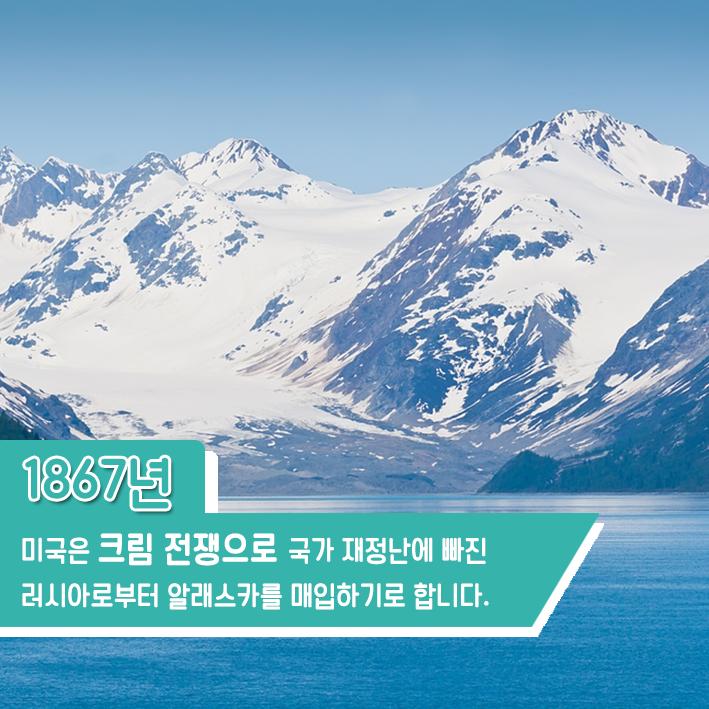 1867년 미국은 크림 전쟁으로 국가 재정난에 빠진 러시아로부터 알래스카를 매입하기로 합니다.