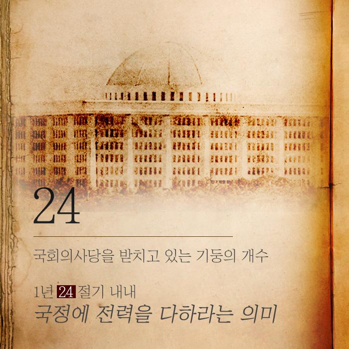 <24>국회의사당을 받치고 있는 기둥의 개수 1년 24절기 내내 국정에 전력을 다하라는 의미