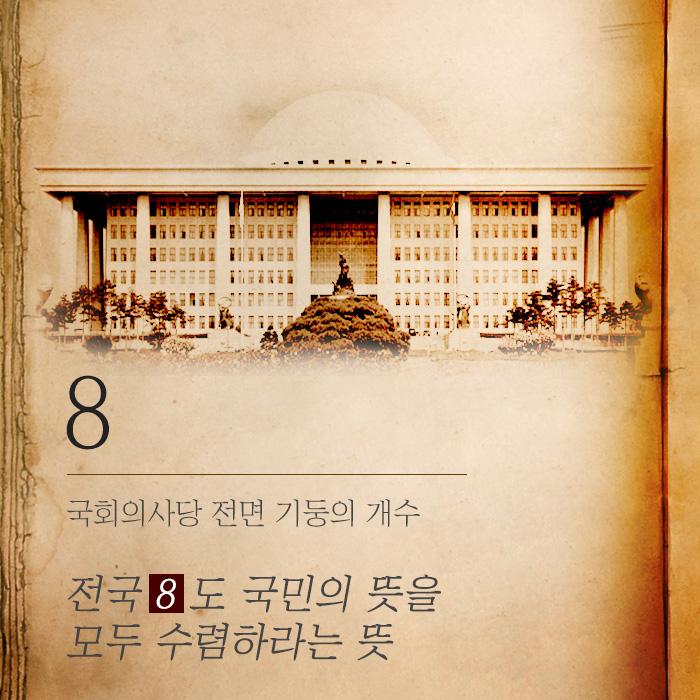 <8>국회의사당 전면 기둥의 개수전국 8도 국민의 뜻을 모두 수렴하라는 뜻