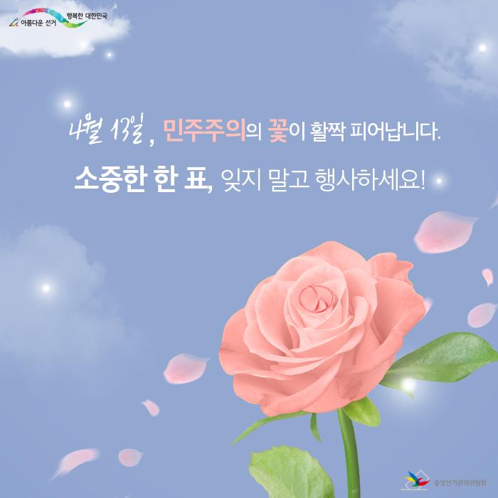 4월 13일, 민주주의의 꽃이 활짝 피어납니다. 소중한 한 표, 잊지 말고 행사하세요!