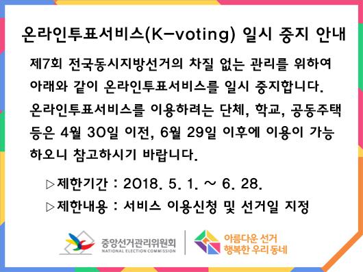 온라인투표서비스(K-voting) 일시 중지 안내 - 제7회 전국동시지방선거의 차질 없는 관리를 위하여 아래와 같이 온라인투표서비스를 일시 중지합니다. 온라인투표서비스를 이용하려는 단체, 학교, 공동주택 등은 4월 30일 이전, 6월 29일 이후에 이용이 가능하오니 참고하시기 바랍니다. 제한기간: 2018년 5월 1일 부터 6월 28일까지 / 제한내용: 서비스 이용신청 및 선거일 지정 / 중앙선거관리위원회 / 아름다운선거 행복한 우리동네