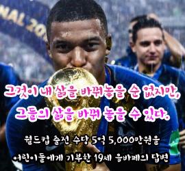 그것이 내 삶을 바꿔놓을 순 없지만, 그들의 삶을 바꿔 놓을 수 있다. - 월드컵 출전 수당 5억 5,000만원을 어린이들에게 기부한 19세 음바페의 답변 -