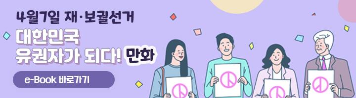 4월7일 재보궐선거 대한민국 유권자 되다! 만화 e-book 바로가기
