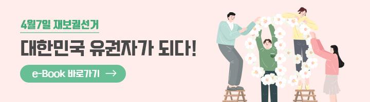 4월7일 재보궐선거 대한민국 유권자가 되다! e-book 바로가기
